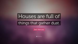quote about time well spent jack kerouac quote u201chouses are full of things that gather dust