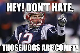 Tom Brady Funny Meme - hey don t hate those uggs are comfy elite tom brady quickmeme