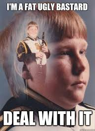 Fat Ugly Meme - i m a fat ugly bastard deal with it ptsd clarinet boy quickmeme