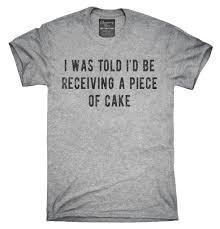 i was told i u0027d be receiving a piece of cake t shirt hoodie tank