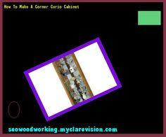 how to build a corner curio cabinet 215431 woodworking plans and