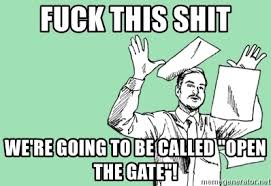 Fuck This Meme - fuck this shit we re going to be called open the gate fuck this