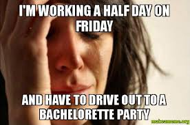 Bachelorette Party Meme - i m working a half day on friday and have to drive out to a