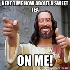 Sweet Tea Meme - next time how about a sweet tea on me jesus says meme generator