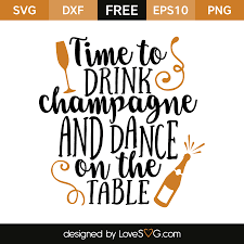 drink svg time to drink champagne and dance on the table lovesvg com