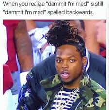 Im Mad At You Meme - when you realize dammit i m mad is still dammit i m mad spelled