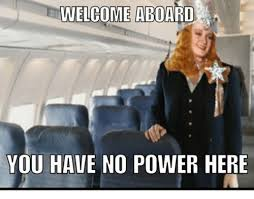 You Have No Power Here Meme - e welcome aboard a you have no power here power meme on sizzle