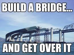 Get Over It Meme - build a bridge and get over it bridge quickmeme