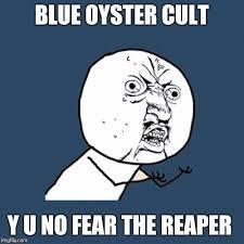 Fear Meme - blue oyster cult y u no fear the reaper meme