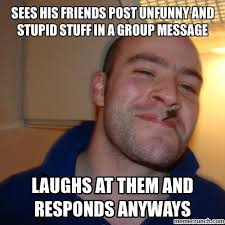 Stupid Friends Meme - his friends post unfunny and stupid stuff in a group message