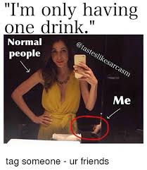 Tag Someone Who Memes - i m only having one drink normal steslikesarcasm people me tag