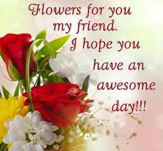 flowers for my flowers for you my friend i you an awesome day pictures