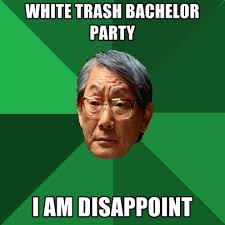 Bachelor Party Meme - white trash bachelor party i am disappoint create meme
