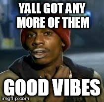 Good Vibes Meme - y all got any more of that meme imgflip