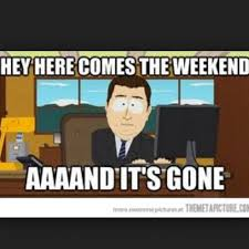 South Park And Its Gone Meme - hey here comes the weekend aaaand it s gone