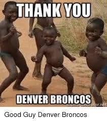 Denver Broncos Funny Memes - thank you denver broncos good guy denver broncos denver broncos