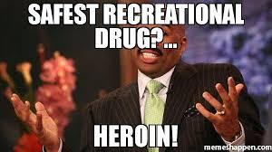 Heroin Meme - safest recreational drug heroin meme