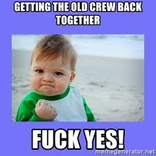 Fuck Yes Meme - getting the old crew back together fuck yes baby fist meme