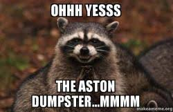 ohhh yesss the aston dumpster mmmm evil plotting raccoon make