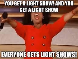 Light Show Meme - you get a light show and you get a light show everyone gets light