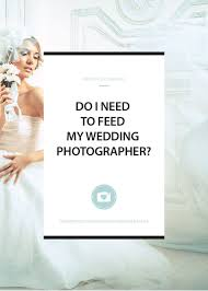 what do i need for a wedding do i need to feed my wedding photographer read our guide