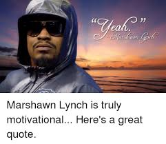 Marshawn Lynch Memes - marshawn lynch is truly motivational here s a great quote marshawn