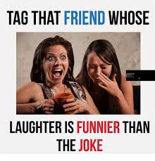 Tag A Friend Meme - tag that friend whose laughter is funnier than the joke meme on