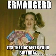Day After Birthday Meme - it s the day after your birthday ermahgerd meme generator