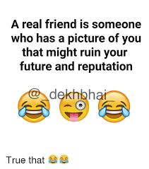 Real Friend Meme - a real friend is someone who has a picture of you that might ruin