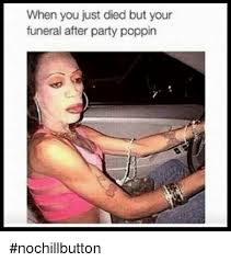 Funny Party Memes - when you just died but your funeral after party poppin nochillbutton