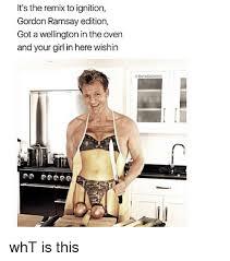 Gordon Ramsey Memes - it s the remix to ignition gordon ramsay edition got a wellington