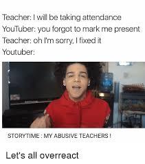 Youtuber Memes - teacher l will be taking attendance youtuber you forgot to mark me