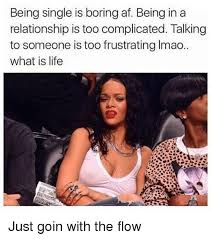 being single is boring af being in a relationship is too complicated