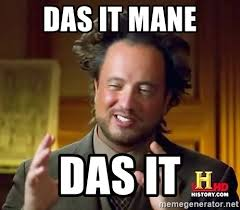 Das It Mane Meme - das it mane das it ancient aliens meme generator