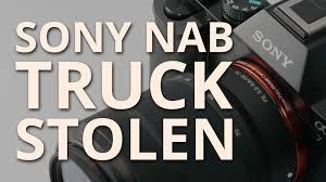 the truck carrying all of sony u0027s gear for nab gets stolen on the