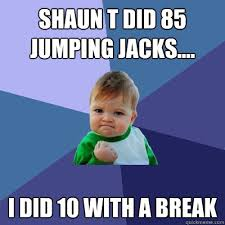 Shaun T Memes - shaun t did 85 jumping jacks i did 10 with a break success kid