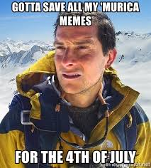 Murica Meme - gotta save all my murica memes for the 4th of july bear grylls