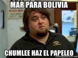 Chumlee Meme - mar para bolivia chumlee haz el papeleo chumleeeee meme generator