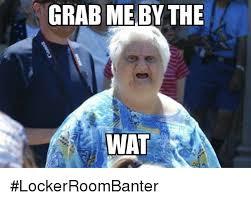Memes Wat - grab me by the wat lockerroombanter meme on sizzle