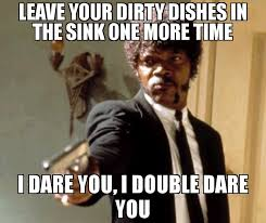 Dishes Meme - leave your dirty dishes in the sink one more time i dare you i