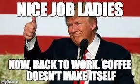 Nice Job Meme - image tagged in trump coffee nice job ladies womens march imgflip