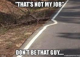 Not My Job Meme - that s not my job don t be that guy make a meme