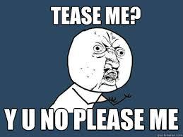 Tease Meme - tease me y u no please me y u no quickmeme