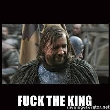 King Meme - fuck the king the hound game of thrones meme generator