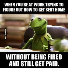 The Struggle Is Real Meme - when you re at work trying to figure out how to get sent home