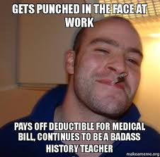 Badass Guy Meme - gets punched in the face at work pays off deductible for medical