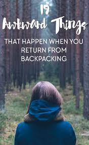 things that happen when you 19 awkward things that happen when you return from backpacking
