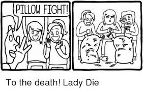 Pillow Fight Meme - pillow fight 0 0 to the death lady die meme on me me