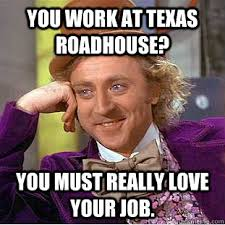 Roadhouse Meme - you work at texas roadhouse you must really love your job