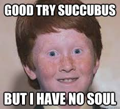 Good Try Meme - good try succubus but i have no soul over confident ginger quickmeme